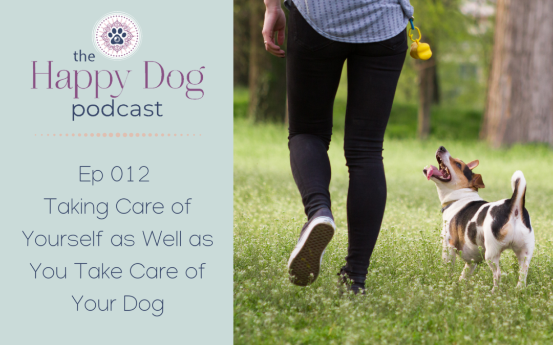 Ep 012 Taking Care of Yourself as Well as You Take Care of Your Dog